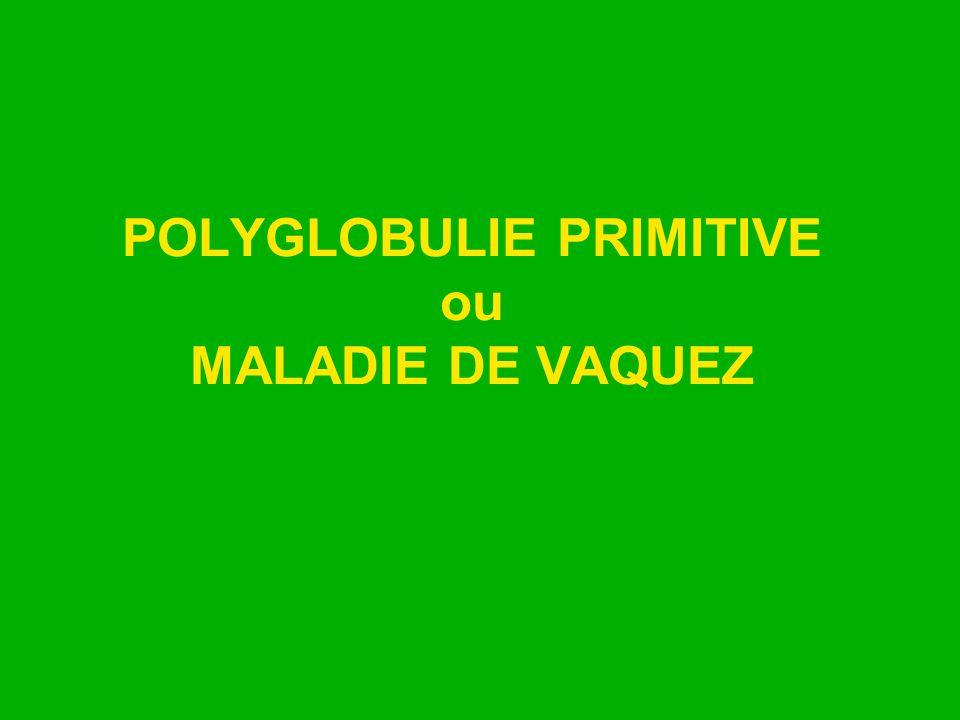 POLYGLOBULIE PRIMITIVE ou MALADIE DE VAQUEZ