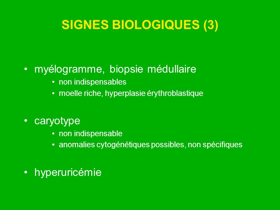 SIGNES BIOLOGIQUES (3) myélogramme, biopsie médullaire non indispensables moelle riche, hyperplasie érythroblastique caryotype non indispensable anoma