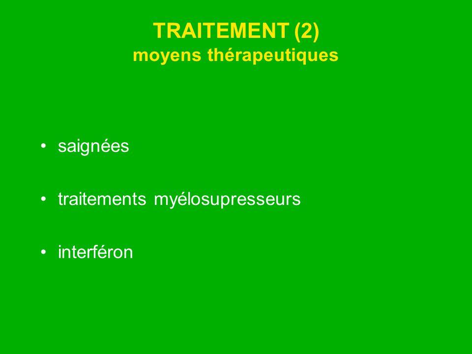 TRAITEMENT (2) moyens thérapeutiques saignées traitements myélosupresseurs interféron