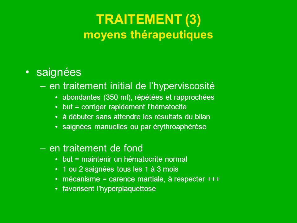 TRAITEMENT (3) moyens thérapeutiques saignées –en traitement initial de lhyperviscosité abondantes (350 ml), répétées et rapprochées but = corriger ra
