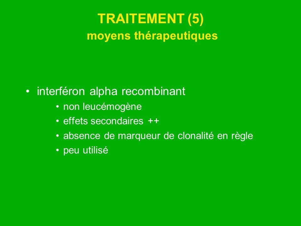 TRAITEMENT (5) moyens thérapeutiques interféron alpha recombinant non leucémogène effets secondaires ++ absence de marqueur de clonalité en règle peu