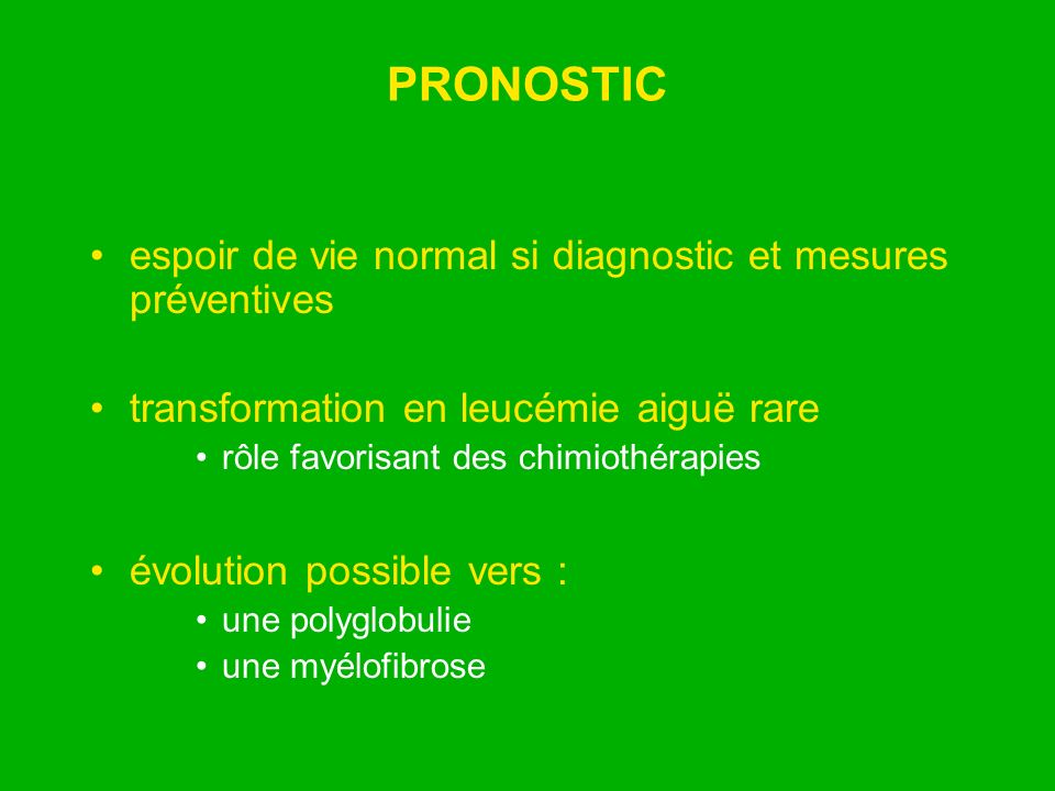PRONOSTIC espoir de vie normal si diagnostic et mesures préventives transformation en leucémie aiguë rare rôle favorisant des chimiothérapies évolutio