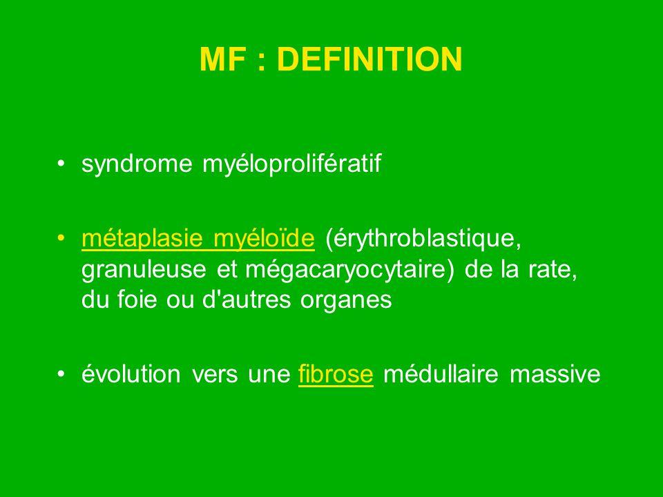 MF : DEFINITION syndrome myéloprolifératif métaplasie myéloïde (érythroblastique, granuleuse et mégacaryocytaire) de la rate, du foie ou d'autres orga