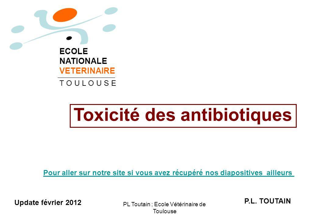 PL Toutain ; Ecole Vétérinaire de Toulouse Toxicité des antibiotiques P.L. TOUTAIN ECOLE NATIONALE VETERINAIRE T O U L O U S E Update février 2012 Pou