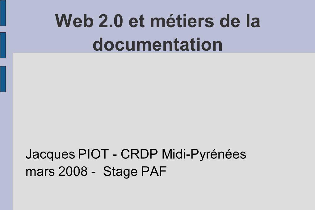 Web 2.0 et métiers de la documentation Jacques PIOT - CRDP Midi-Pyrénées mars 2008 - Stage PAF