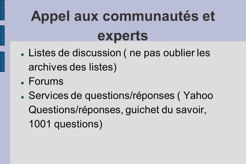 Appel aux communautés et experts Listes de discussion ( ne pas oublier les archives des listes) Forums Services de questions/réponses ( Yahoo Questions/réponses, guichet du savoir, 1001 questions)