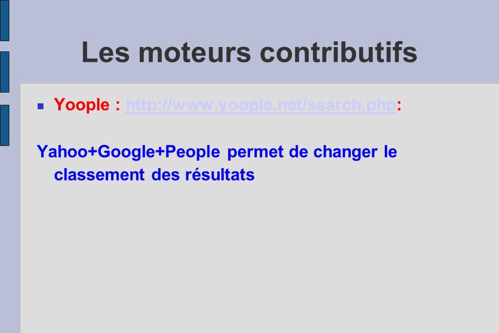 Les moteurs contributifs Yoople : http://www.yoople.net/search.php:http://www.yoople.net/search.php Yahoo+Google+People permet de changer le classement des résultats
