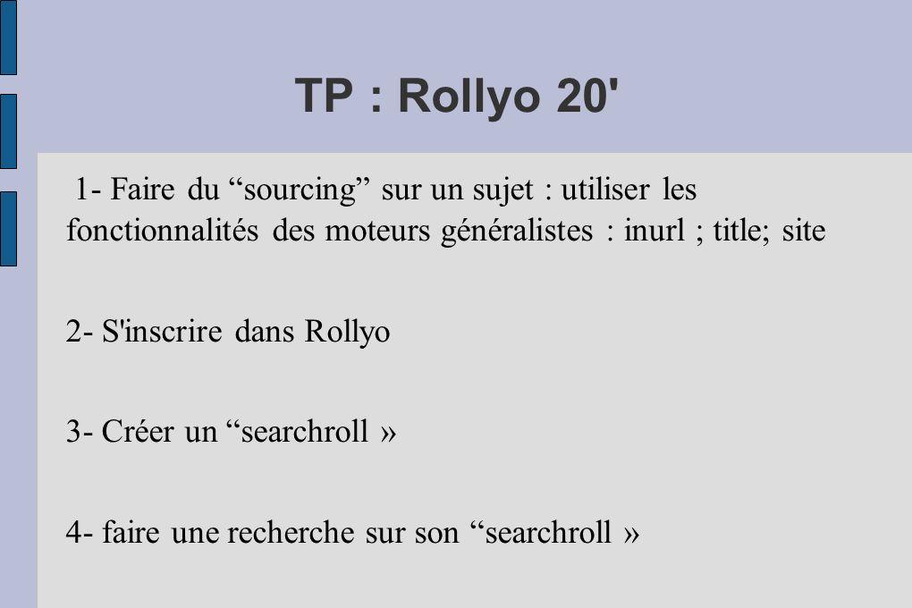 TP : Rollyo 20 1- Faire du sourcing sur un sujet : utiliser les fonctionnalités des moteurs généralistes : inurl ; title; site 2- S inscrire dans Rollyo 3- Créer un searchroll » 4- faire une recherche sur son searchroll »