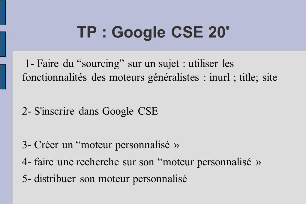 TP : Google CSE 20 1- Faire du sourcing sur un sujet : utiliser les fonctionnalités des moteurs généralistes : inurl ; title; site 2- S inscrire dans Google CSE 3- Créer un moteur personnalisé » 4- faire une recherche sur son moteur personnalisé » 5- distribuer son moteur personnalisé