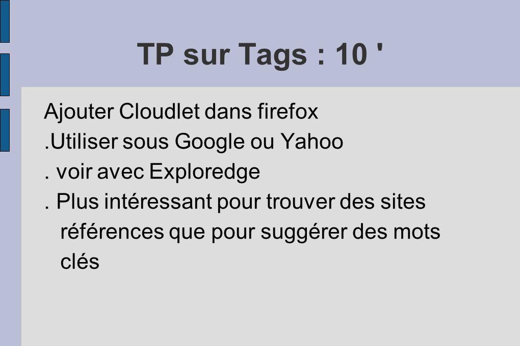 TP sur Tags : 10 ' Ajouter Cloudlet dans firefox.Utiliser sous Google ou Yahoo. voir avec Exploredge. Plus intéressant pour trouver des sites référenc