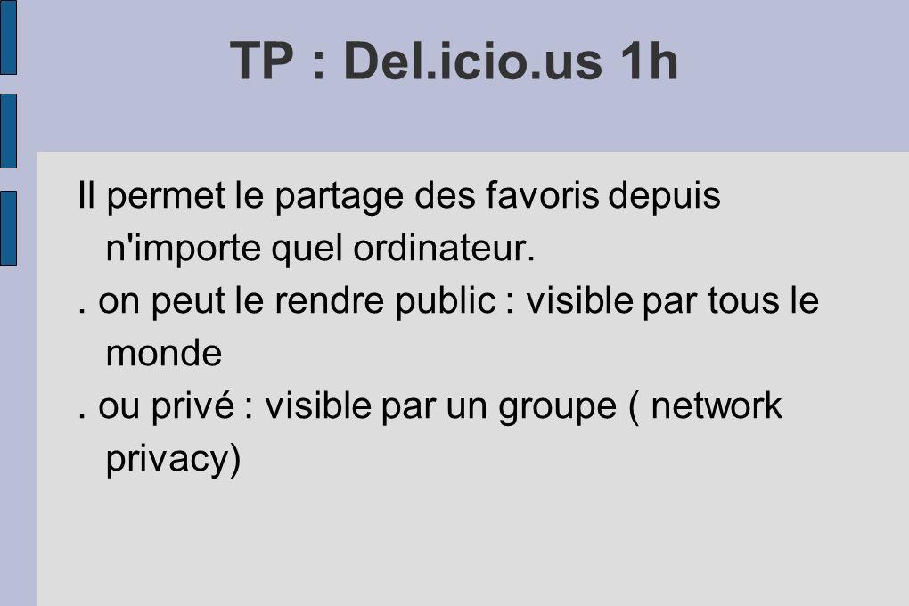 TP : Del.icio.us 1h Il permet le partage des favoris depuis n'importe quel ordinateur.. on peut le rendre public : visible par tous le monde. ou privé