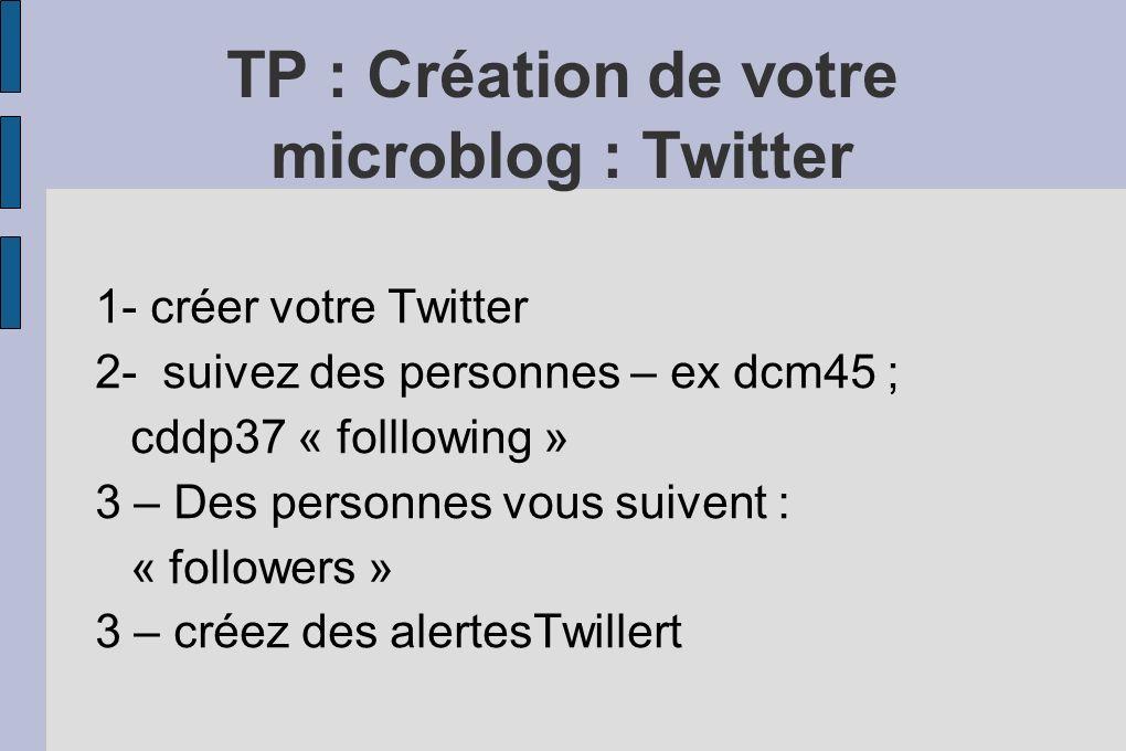 TP : Création de votre microblog : Twitter 1- créer votre Twitter 2- suivez des personnes – ex dcm45 ; cddp37 « folllowing » 3 – Des personnes vous suivent : « followers » 3 – créez des alertesTwillert