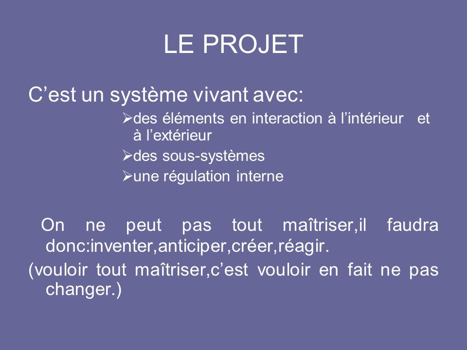 LE PROJET Cest un système vivant avec: des éléments en interaction à lintérieur et à lextérieur des sous-systèmes une régulation interne On ne peut pa