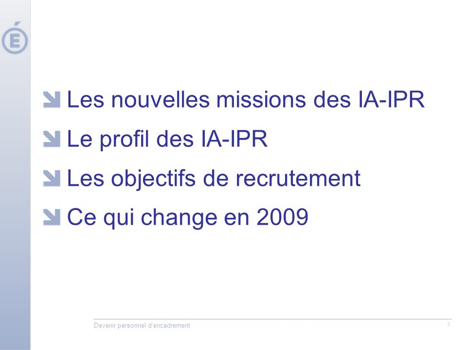 Devenir personnel d encadrement 3 Les nouvelles missions des IA-IPR Le profil des IA-IPR Les objectifs de recrutement Ce qui change en 2009
