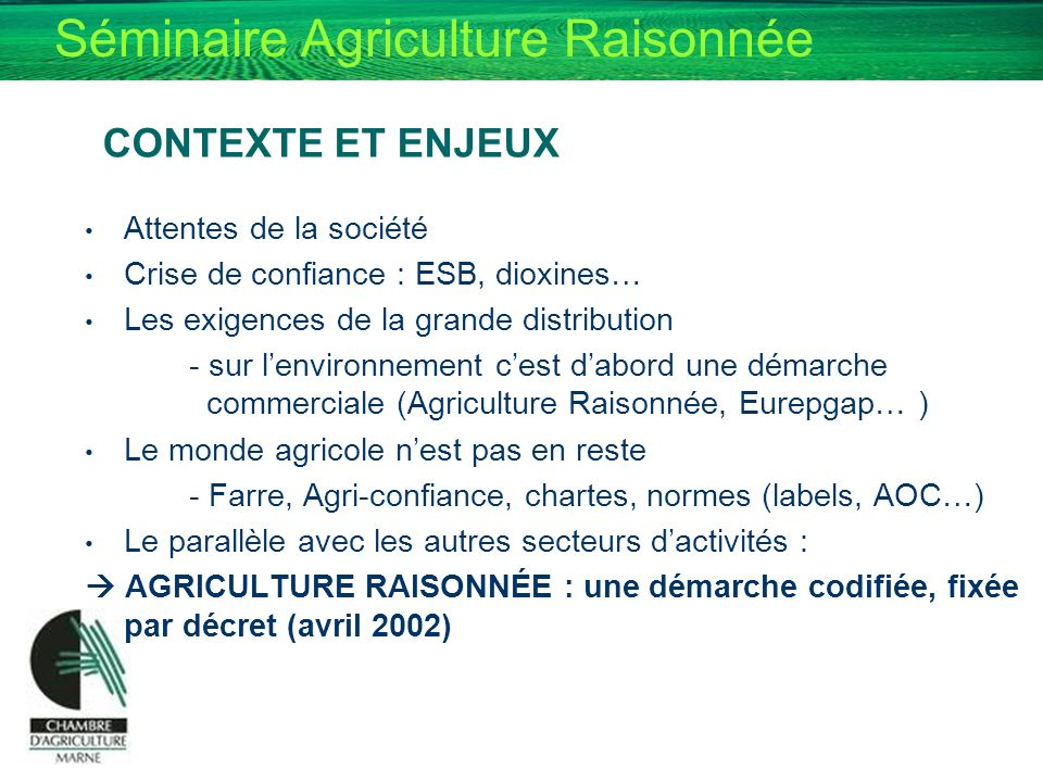Séminaire Agriculture Raisonnée CONTEXTE ET ENJEUX Attentes de la société Crise de confiance : ESB, dioxines… Les exigences de la grande distribution