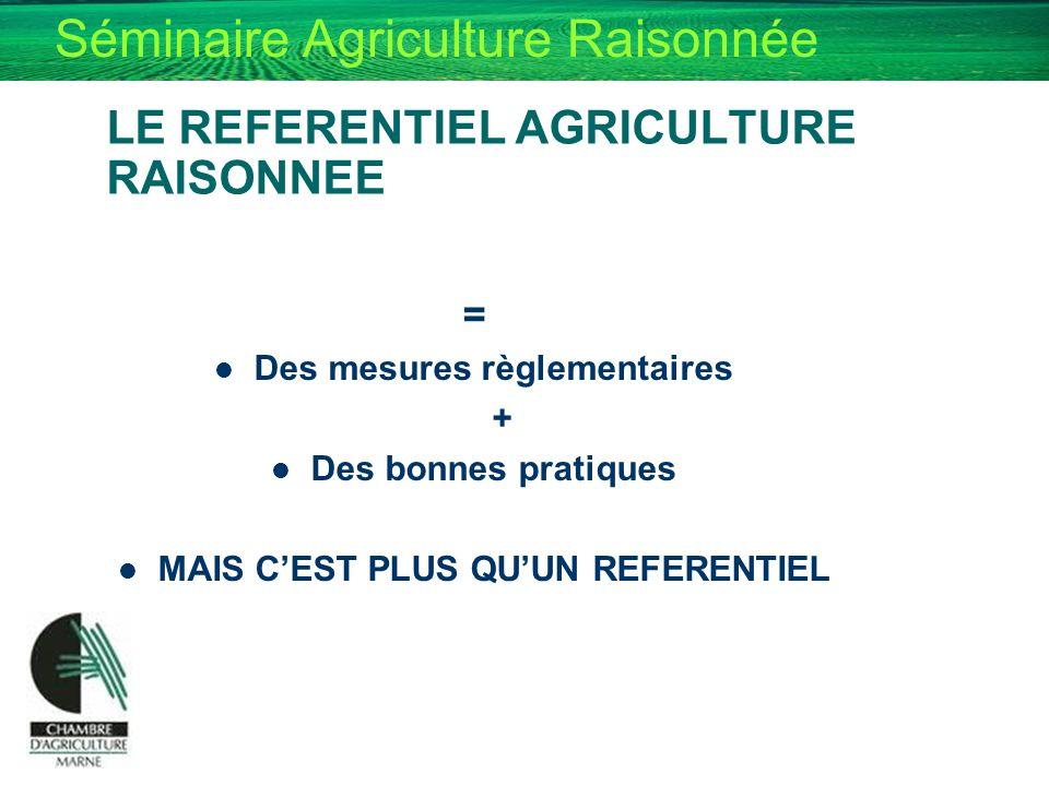 Séminaire Agriculture Raisonnée LE REFERENTIEL AGRICULTURE RAISONNEE = Des mesures règlementaires + Des bonnes pratiques MAIS CEST PLUS QUUN REFERENTI