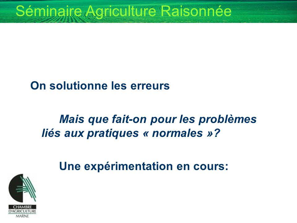 Séminaire Agriculture Raisonnée On solutionne les erreurs Mais que fait-on pour les problèmes liés aux pratiques « normales »? Une expérimentation en
