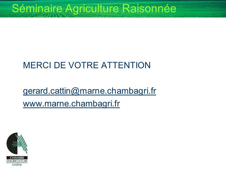 Séminaire Agriculture Raisonnée MERCI DE VOTRE ATTENTION gerard.cattin@marne.chambagri.fr www.marne.chambagri.fr