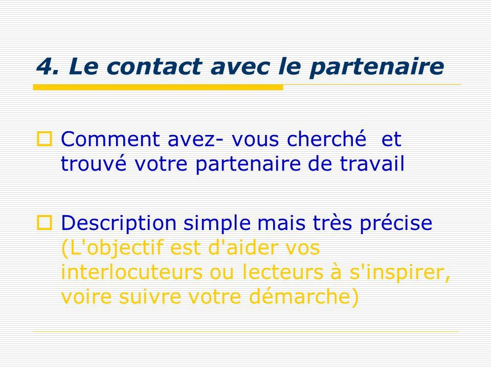 4. Le contact avec le partenaire Comment avez- vous cherché et trouvé votre partenaire de travail Description simple mais très précise (L'objectif est
