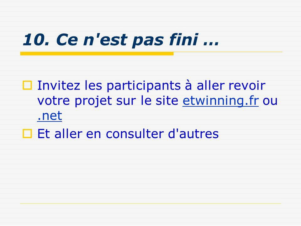 10. Ce n'est pas fini … Invitez les participants à aller revoir votre projet sur le site etwinning.fr ou.netetwinning.fr.net Et aller en consulter d'a