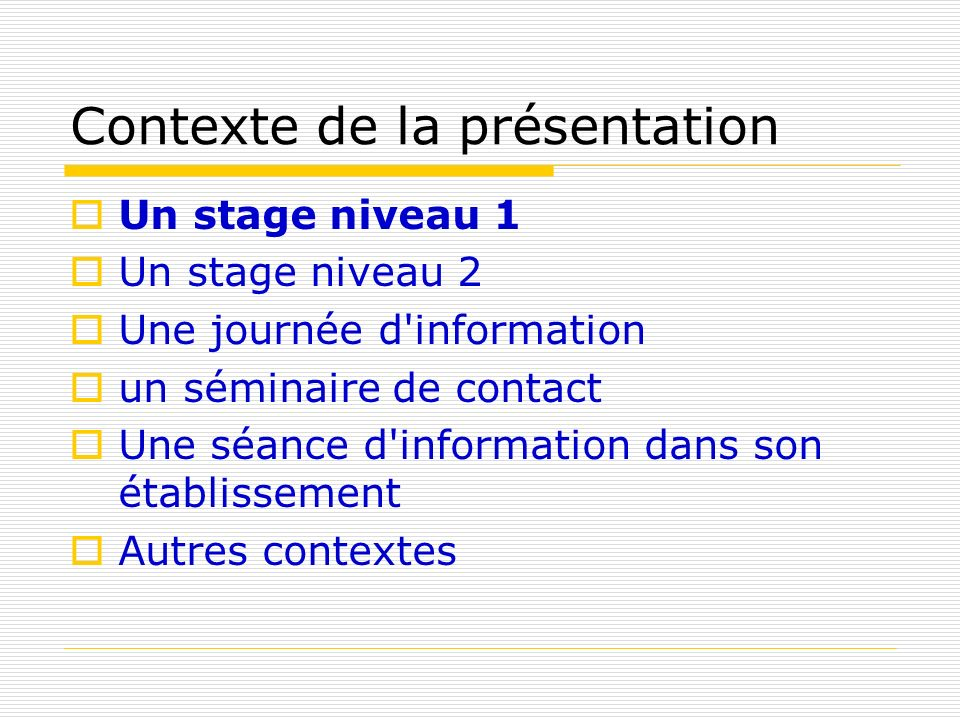 Contexte de la présentation Un stage niveau 1 Un stage niveau 2 Une journée d'information un séminaire de contact Une séance d'information dans son ét