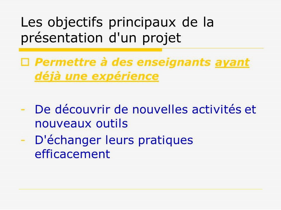Les objectifs principaux de la présentation d'un projet Permettre à des enseignants ayant déjà une expérience -De découvrir de nouvelles activités et