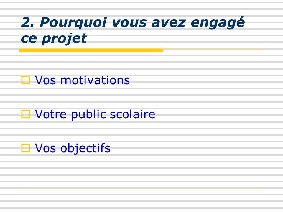 2. Pourquoi vous avez engagé ce projet Vos motivations Votre public scolaire Vos objectifs