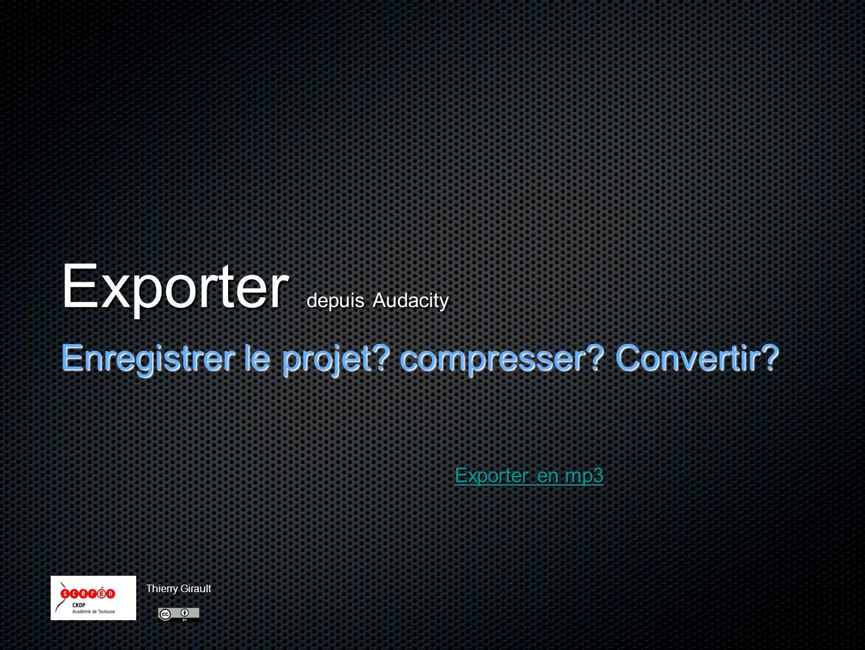 Exporter depuis Audacity Enregistrer le projet? compresser? Convertir? Exporter en mp3 Exporter en mp3 Thierry Girault