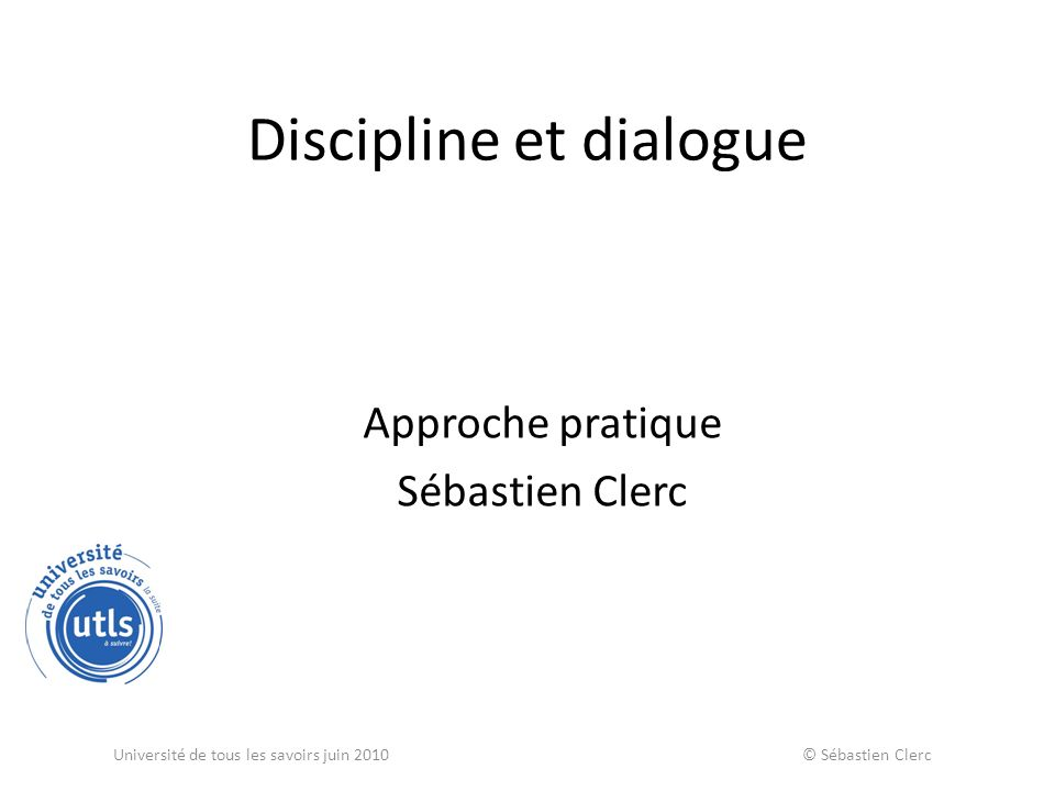 Discipline et dialogue Approche pratique Sébastien Clerc Université de tous les savoirs juin 2010 © Sébastien Clerc