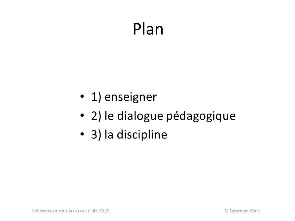 Plan 1) enseigner 2) le dialogue pédagogique 3) la discipline Université de tous les savoirs juin 2010 © Sébastien Clerc