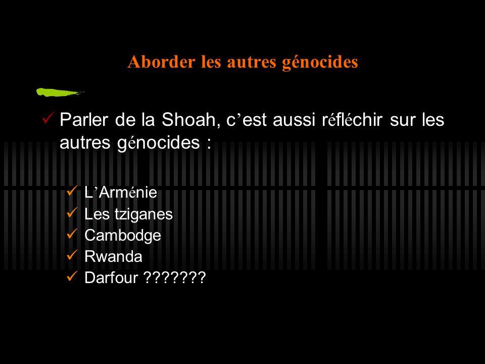 Aborder les autres génocides Parler de la Shoah, c est aussi r é fl é chir sur les autres g é nocides : L Arm é nie Les tziganes Cambodge Rwanda Darfour ???????