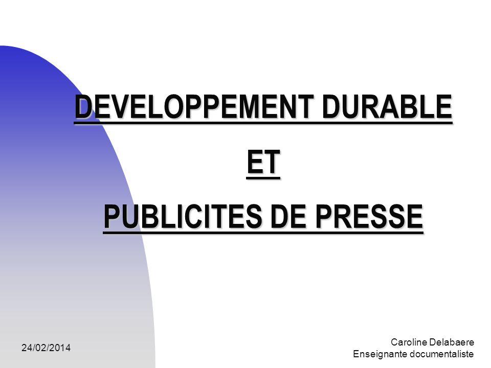 24/02/2014 Caroline Delabaere Enseignante documentaliste DEVELOPPEMENT DURABLE ET PUBLICITES DE PRESSE