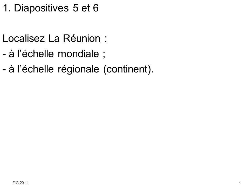 1. Diapositives 5 et 6 Localisez La Réunion : - à léchelle mondiale ; - à léchelle régionale (continent). FIG 20114