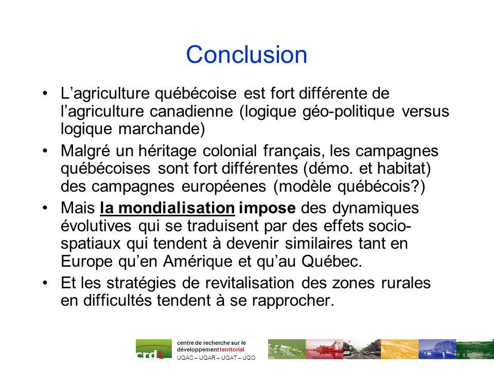 Conclusion Lagriculture québécoise est fort différente de lagriculture canadienne (logique géo-politique versus logique marchande) Malgré un héritage colonial français, les campagnes québécoises sont fort différentes (démo.