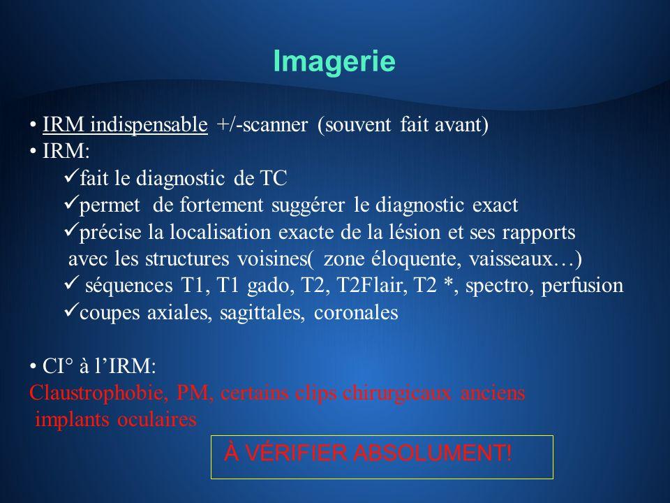 Imagerie IRM indispensable +/-scanner (souvent fait avant) IRM: fait le diagnostic de TC permet de fortement suggérer le diagnostic exact précise la l