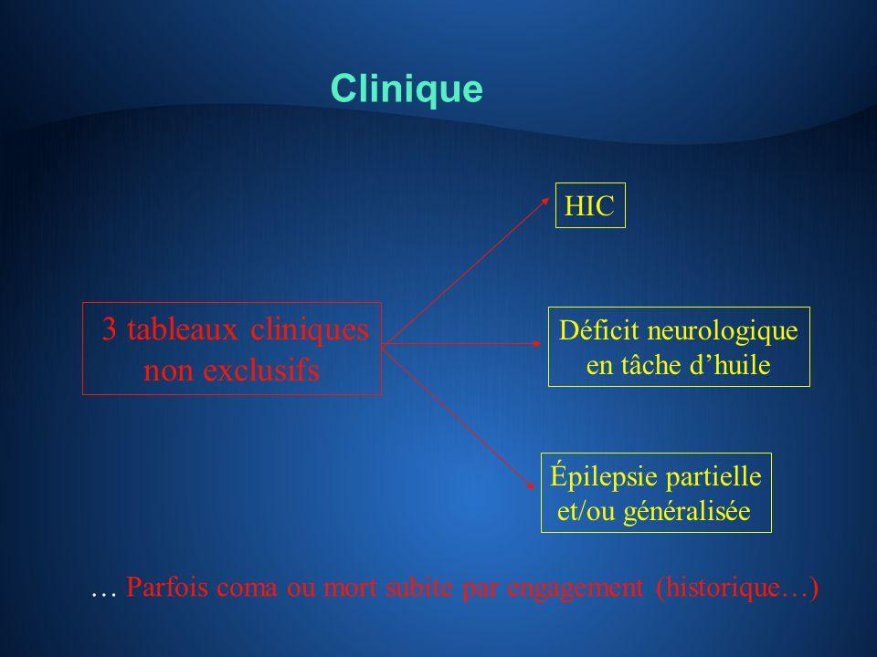 Clinique 3 tableaux cliniques non exclusifs HIC Déficit neurologique en tâche dhuile Épilepsie partielle et/ou généralisée … Parfois coma ou mort subi