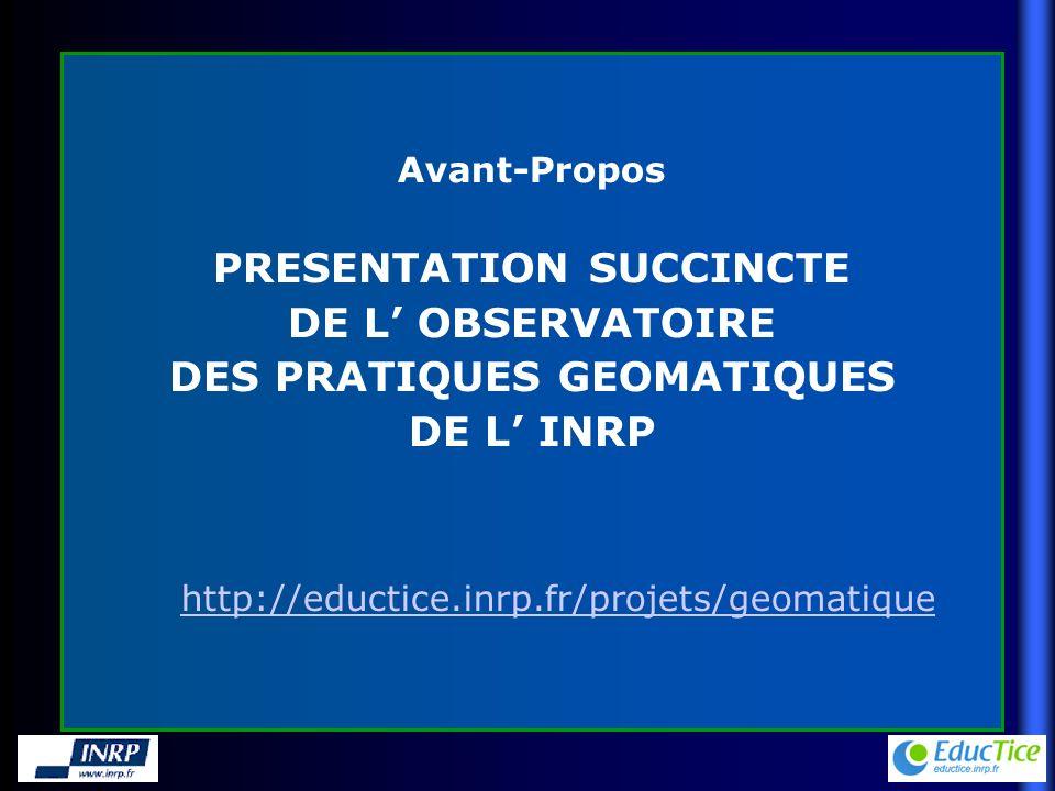 Avant-Propos PRESENTATION SUCCINCTE DE L OBSERVATOIRE DES PRATIQUES GEOMATIQUES DE L INRP http://eductice.inrp.fr/projets/geomatique