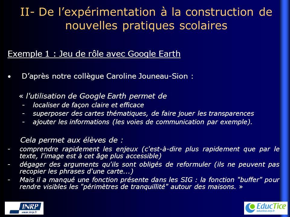 II- De lexpérimentation à la construction de nouvelles pratiques scolaires Daprès notre collègue Caroline Jouneau-Sion : « l utilisation de Google Earth permet de -localiser de façon claire et efficace -superposer des cartes thématiques, de faire jouer les transparences -ajouter les informations (les voies de communication par exemple).