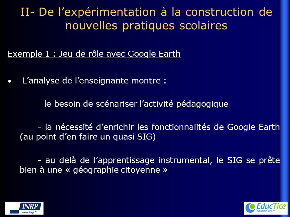 II- De lexpérimentation à la construction de nouvelles pratiques scolaires Lanalyse de lenseignante montre : - le besoin de scénariser lactivité pédagogique - la nécessité denrichir les fonctionnalités de Google Earth (au point den faire un quasi SIG) - au delà de lapprentissage instrumental, le SIG se prête bien à une « géographie citoyenne » Exemple 1 : Jeu de rôle avec Google Earth
