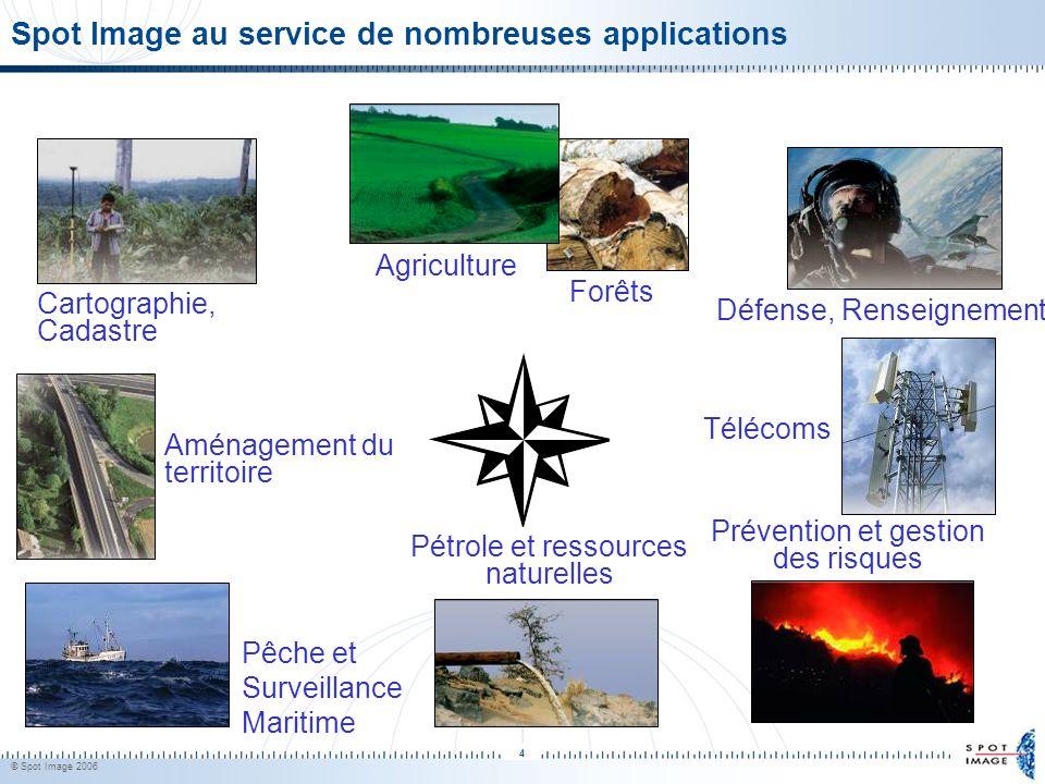 © Spot Image 2006 4 Cartographie, Cadastre Défense, Renseignement Agriculture Forêts Aménagement du territoire Télécoms Pétrole et ressources naturell