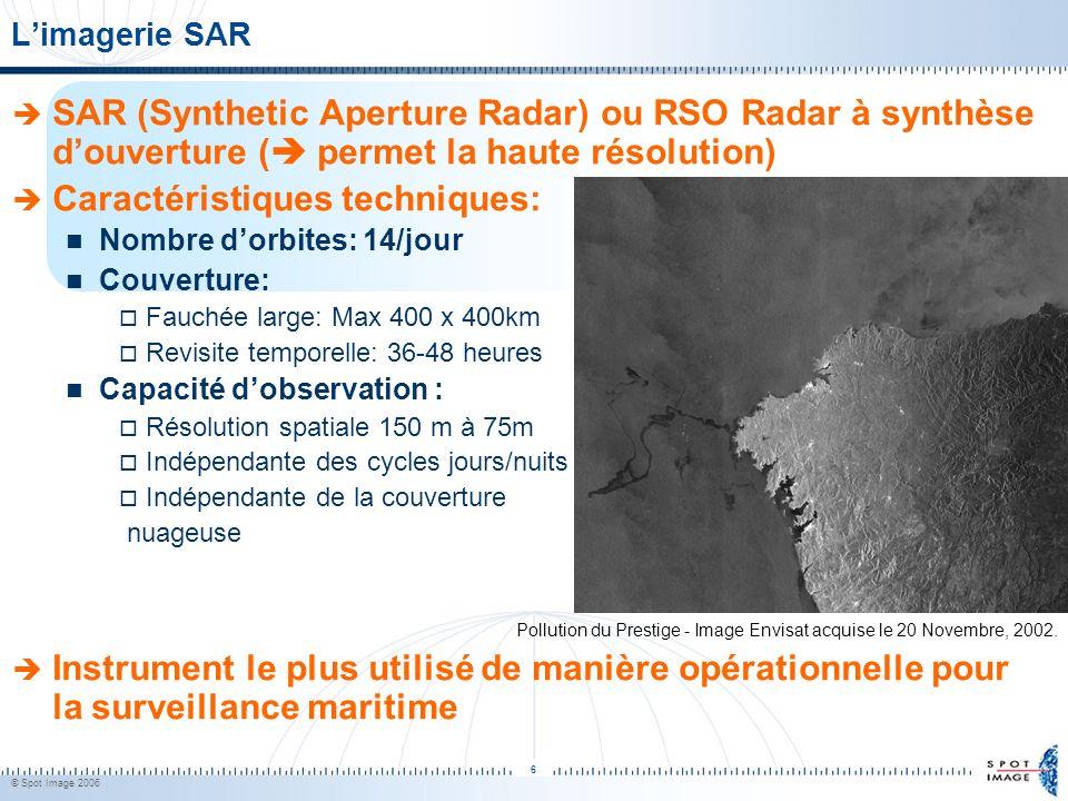 © Spot Image 2006 6 Limagerie SAR SAR (Synthetic Aperture Radar) ou RSO Radar à synthèse douverture ( permet la haute résolution) Caractéristiques tec