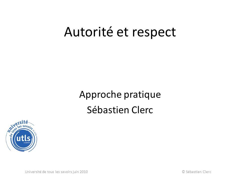 Autorité et respect Approche pratique Sébastien Clerc Université de tous les savoirs juin 2010 © Sébastien Clerc