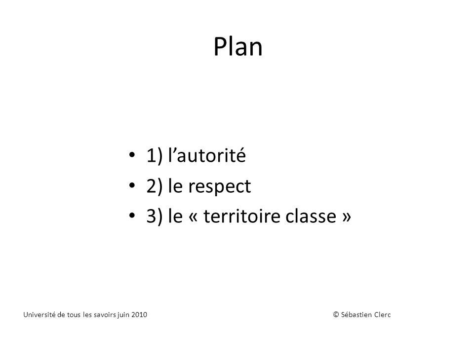 Plan 1) lautorité 2) le respect 3) le « territoire classe » Université de tous les savoirs juin 2010 © Sébastien Clerc