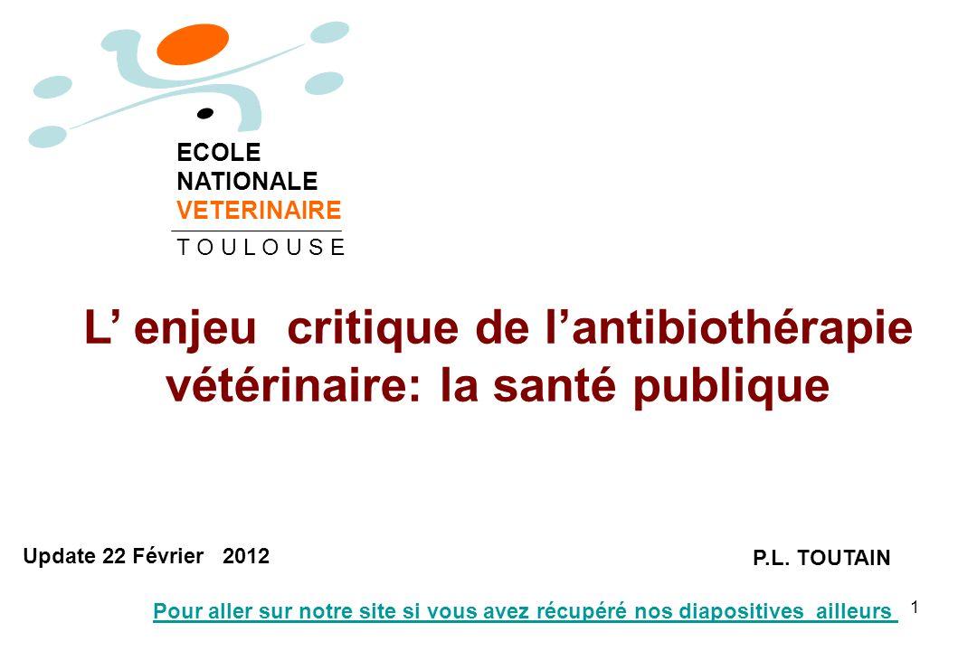 1 L enjeu critique de lantibiothérapie vétérinaire: la santé publique P.L. TOUTAIN ECOLE NATIONALE VETERINAIRE T O U L O U S E Update 22 Février 2012