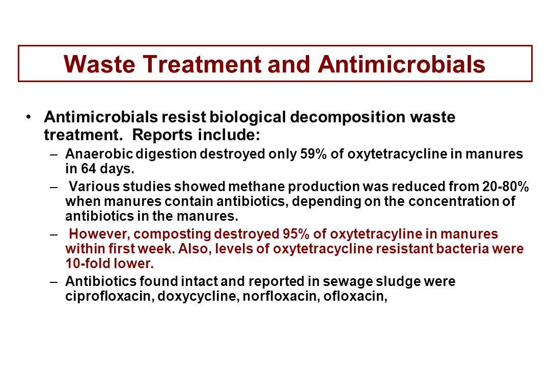 Waste Treatment and Antimicrobials Antimicrobials resist biological decomposition waste treatment. Reports include: –Anaerobic digestion destroyed onl
