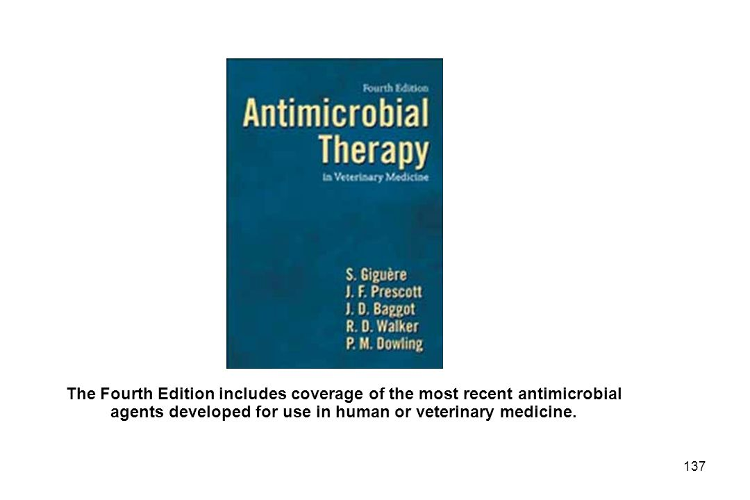 137 The Fourth Edition includes coverage of the most recent antimicrobial agents developed for use in human or veterinary medicine.