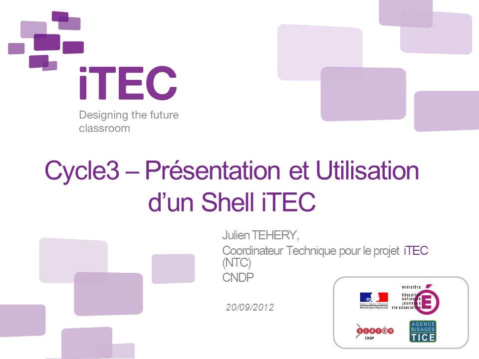 Cycle3 – Présentation et Utilisation dun Shell iTEC Julien TEHERY, Coordinateur Technique pour le projet iTEC (NTC) CNDP 20/09/2012