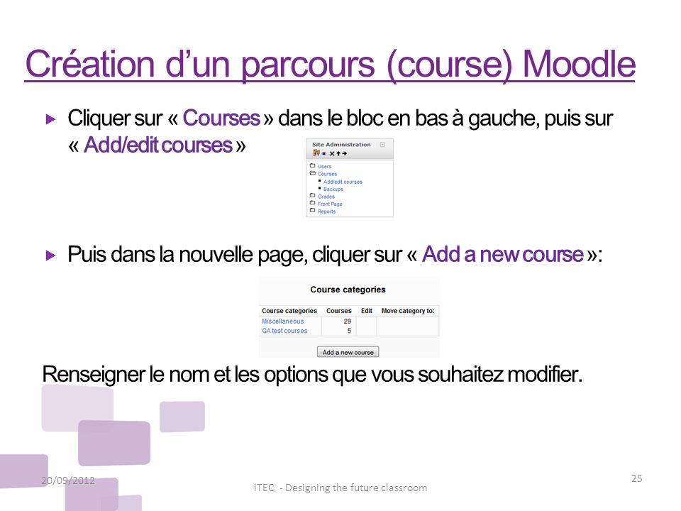 Création dun parcours (course) Moodle 20/09/2012 25 iTEC - Designing the future classroom Cliquer sur « Courses » dans le bloc en bas à gauche, puis s