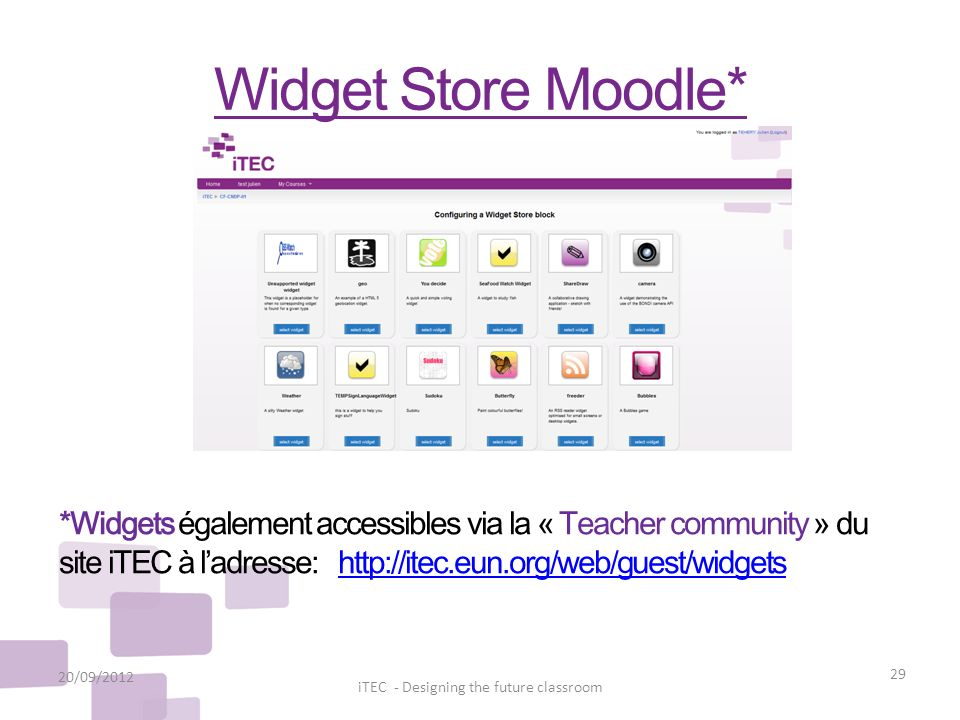 Widget Store Moodle* 20/09/2012 29 iTEC - Designing the future classroom *Widgets également accessibles via la « Teacher community » du site iTEC à la
