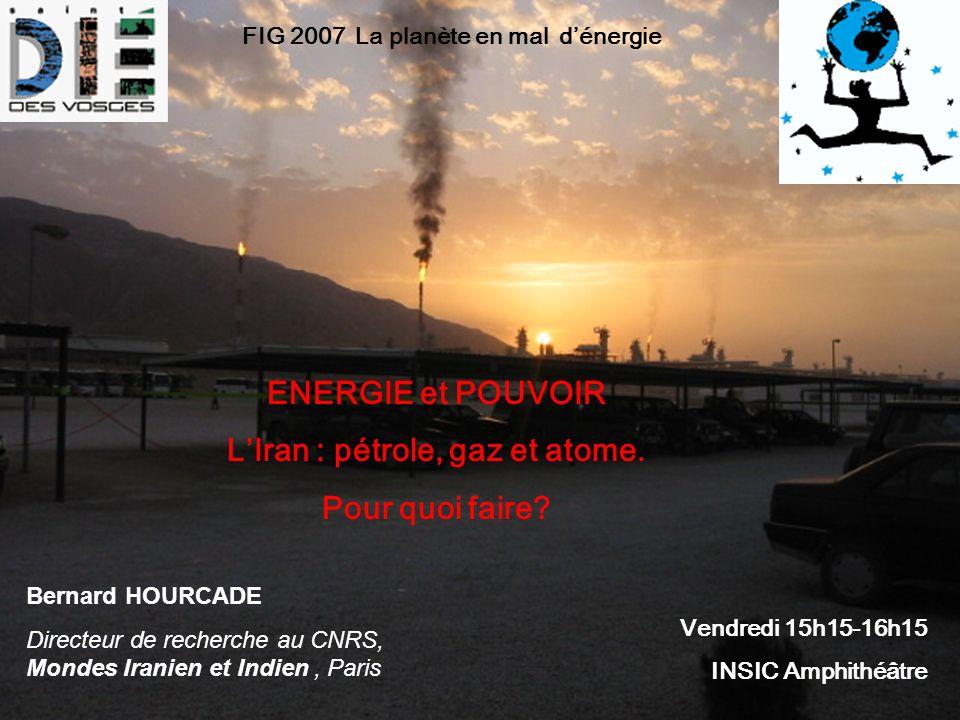 Vendredi 15h15-16h15 INSIC Amphithéâtre Bernard HOURCADE Directeur de recherche au CNRS, Mondes Iranien et Indien, Paris ENERGIE et POUVOIR LIran : pétrole, gaz et atome.
